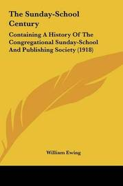 The Sunday-School Century: Containing a History of the Congregational Sunday-School and Publishing Society (1918) by William Ewing