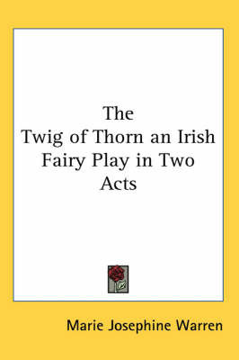 The Twig of Thorn an Irish Fairy Play in Two Acts by Marie Josephine Warren