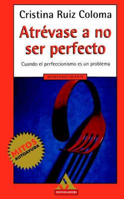 Atrevase A No Ser Perfecto: Cuando El Perfeccionismo Es Un Problema by Cristina Ruiz Coloma