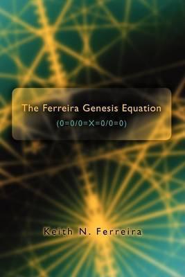 The Ferreira Genesis Equation (0=0/0=x=0/0=0) by Keith N Ferreira