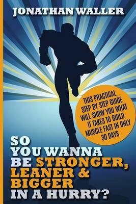 So You Wanna Be Stronger, Leaner & Bigger in a Hurry? : This Practical Step by Step Guide Will Show You What It Takes to Build Muscle Fast in Only 30 Days by Jonathan Waller image
