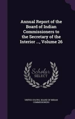 Annual Report of the Board of Indian Commissioners to the Secretary of the Interior ..., Volume 26