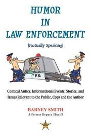 Humor in Law Enforcement [Factually Speaking]: Comical Antics, Informational Events, Stories, and Issues Relevant to the Public, Cops and the Author by Barney Smith