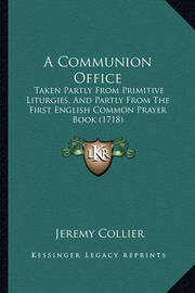A Communion Office: Taken Partly from Primitive Liturgies, and Partly from the First English Common Prayer Book (1718) by Jeremy Collier
