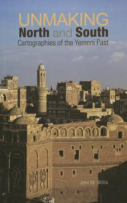 Unmaking North and South: Cartographies of the Yemeni Past by John M. Willis