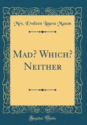 Mad? Which? Neither (Classic Reprint) by Mrs Eveleen Laura Mason