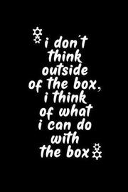 I Don't Think Outside of the Box I Think of What I Can Do with the Box by Booki Nova
