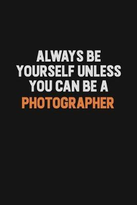 Always Be Yourself Unless You Can Be A Photographer by Camila Cooper