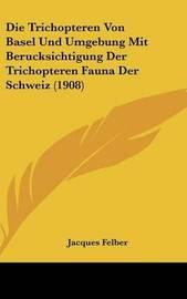Die Trichopteren Von Basel Und Umgebung Mit Berucksichtigung Der Trichopteren Fauna Der Schweiz (1908) by Jacques Felber image
