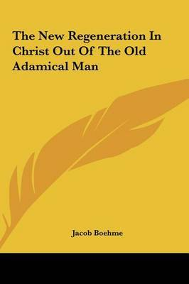 The New Regeneration in Christ Out of the Old Adamical Man by Jacob Boehme image