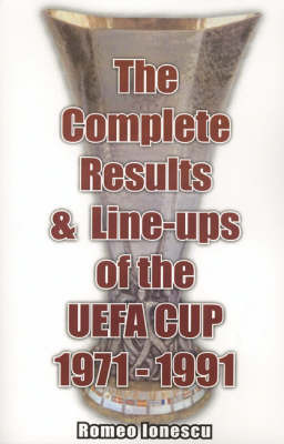 The Complete Results and Line-ups of the UEFA Cup 1971-1991 by Romeo Ionescu