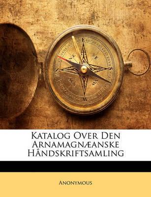 Katalog Over Den Arnamagn]anske Hndskriftsamling by * Anonymous