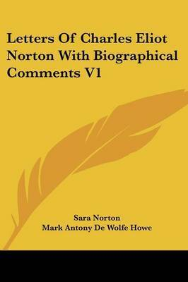 Letters of Charles Eliot Norton with Biographical Comments V1 by Mark A De Wolfe Howe