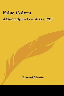 False Colors: A Comedy, In Five Acts (1793) by Edward Morris