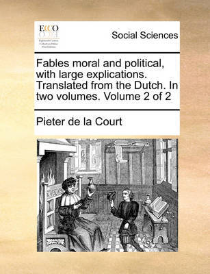 Fables Moral and Political, with Large Explications. Translated from the Dutch. in Two Volumes. Volume 2 of 2 by Pieter De La Court