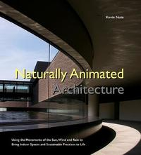 Naturally Animated Architecture: Using The Movements Of The Sun, Wind And Rain To Bring Indoor Spaces And Sustainable Practices To Life by Kevin Nute