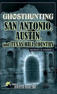 Ghosthunting San Antonio, Austin, and Texas Hill Country by Michael Varhola