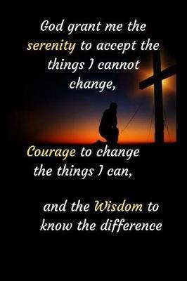 God grant me the serenity to accept the things I cannot change, Courage to change the things I can, and the Wisdom to know the difference by Self-Driven Press