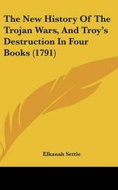 The New History of the Trojan Wars, and Troy's Destruction in Four Books (1791) by Elkanah Settle