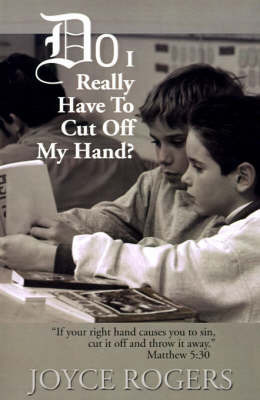 """Do I Really Have to Cut Off My Hand?: """"If Your Right Hand Causes You to Sin, Cut If Off and Throw It Away"""", Matthew 5:30 by Joyce Rogers"""