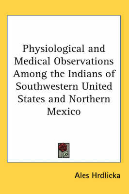 Physiological and Medical Observations Among the Indians of Southwestern United States and Northern Mexico by Ales Hrdlicka