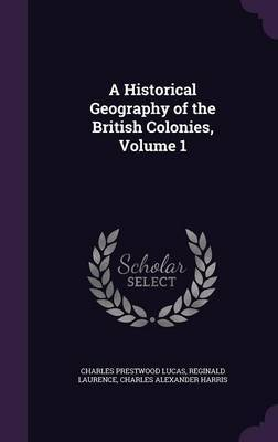 A Historical Geography of the British Colonies, Volume 1 by Charles Prestwood Lucas