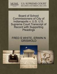 Board of School Commissioners of City of Indianapolis V. U.S. U.S. Supreme Court Transcript of Record with Supporting Pleadings by Fred S White