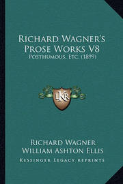 Richard Wagner's Prose Works V8: Posthumous, Etc. (1899) by Richard Wagner