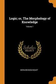 Logic; Or, the Morphology of Knowledge; Volume 1 by Bernard Bosanquet