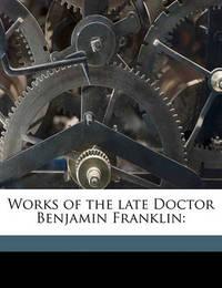 Works of the Late Doctor Benjamin Franklin by Benjamin Franklin