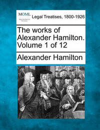 The Works of Alexander Hamilton. Volume 1 of 12 by Alexander Hamilton
