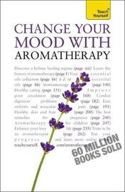 Change Your Mood With Aromatherapy: Teach Yourself by Denise Whichello Brown