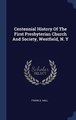 Centennial History of the First Presbyterian Church and Society, Westfield, N. y by Frank A Hall