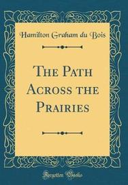 The Path Across the Prairies (Classic Reprint) by Hamilton Graham Du Bois image