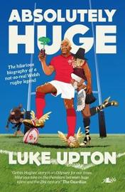Absolutely Huge - The Hilarious Biography of a Not-So-Real Welsh Rugby Legend by Luke Upton