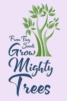 From Tiny Seeds Grow Mighty Trees by Birchfield Journals