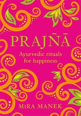 Prajna - Ayurvedic Rituals For Happiness by Mira Manek