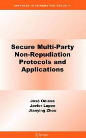 Secure Multi-Party Non-Repudiation Protocols and Applications by Jose A Onieva