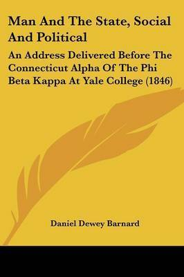 Man And The State, Social And Political: An Address Delivered Before The Connecticut Alpha Of The Phi Beta Kappa At Yale College (1846) by Daniel Dewey Barnard
