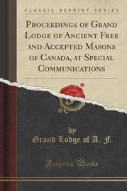 Proceedings of Grand Lodge of Ancient Free and Accepted Masons of Canada, at Special Communications (Classic Reprint) by Grand Lodge of a F