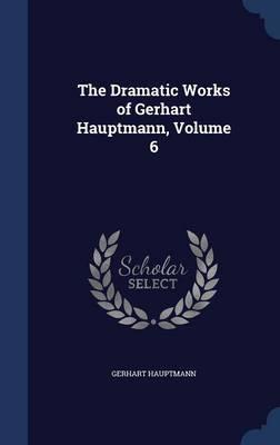 The Dramatic Works of Gerhart Hauptmann, Volume 6 by Gerhart Hauptmann
