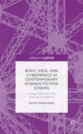 Body, Soul and Cyberspace in Contemporary Science Fiction Cinema by Sylvie Magerstadt