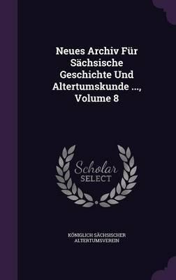 Neues Archiv Fur Sachsische Geschichte Und Altertumskunde ..., Volume 8 by Koniglich Sachsischer Altertumsverein