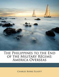 The Philippines to the End of the Military Rgime: America Overseas by Charles Burke Elliott