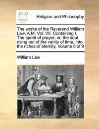 The Works of the Reverend William Law, A.M. Vol. VII. Containing I. the Spririt of Prayer; Or, the Soul Rising Out of the Vanity of Time, Into the Riches of Eternity. Volume 8 of 9 by William Law