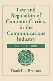 Law And Regulation Of Common Carriers In The Communications Industry by Daniel Brenner