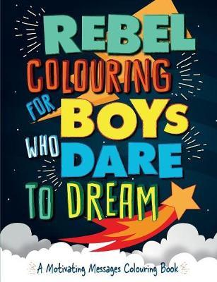 Rebel Colouring for Boys Who Dare to Dream by Christina Rose
