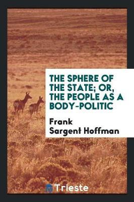 The Sphere of the State; Or, the People as a Body-Politic by Frank Sargent Hoffman