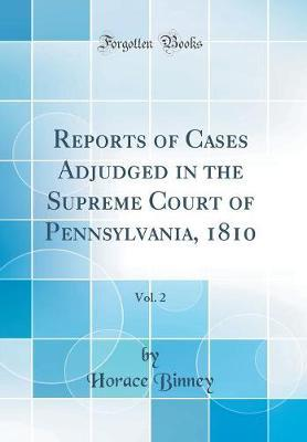 Reports of Cases Adjudged in the Supreme Court of Pennsylvania, 1810, Vol. 2 (Classic Reprint) by Horace Binney