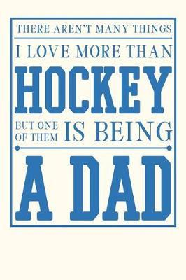 There Aren't Many Things I Love More Than Hockey But One of Them is Being a Dad by Birchfield Journals